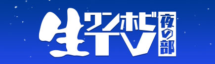 生ワンホビTV 夜の部